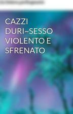 CAZZI DURI~SESSO VIOLENTO E SFRENATO by Sonounadiva_