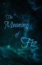 The Meaning of Fiz by WeAreNotOkay