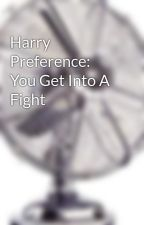 Harry Preference: You Get Into A Fight by notatruefan