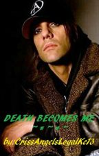 *~DEATH BECOMES ME~* (Criss Angel Fanfiction) by CrissAngelsLoyalKc13