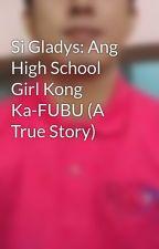 Si Gladys: Ang High School Girl Kong Ka-FUBU (A True Story) by KaSeks