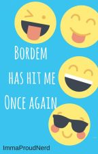 Bordem has hit me... Once again! by ImmaProudNerd