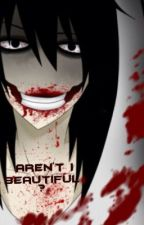Aren't I Beautiful? [Jeff The Killer Fanfiction] by SeeMeeNow