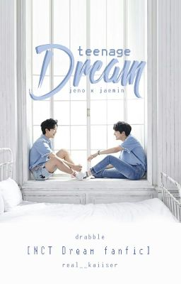 Đọc truyện [✓] [NCT Dream] [Jeno x Jaemin] Teenage Dream