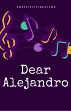 Dear Alejandro (Undergoing Editing) by Pr3ttyL1ttlePsycho
