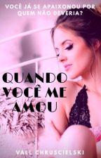 QUANDO VOCÊ ME AMOU by VallChruscieslki