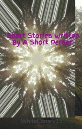 Short Stories Written By A Short Person by WhiteCanary15