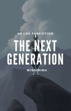 ON HOLD The Next Generation || An LOK Fanfiction by MissPrima
