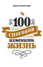 100 способов изменить жизнь. Часть первая by oleg2539