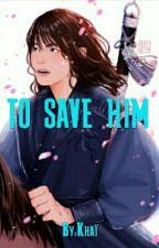 TO SAVE HIM by CalypsEko