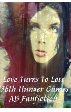 Love Turns To Loss 136th Hunger Games AB Fanfiction by erinlynn123