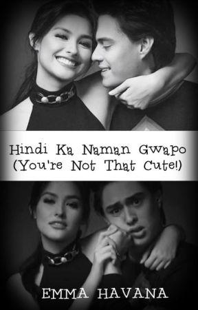 Hindi Ka Naman Gwapo (You're Not That Cute!) by EmmaHavana