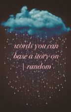 words you can base a story on | random by anabroadgirl