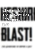 Cheshire Blast! The Adventures of Pepper and Dot by CheshireBlast