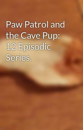 Paw Patrol and the Cave Pup: 12 Episodic Series. by NJHXII