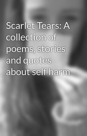 Scarlet Tears: A collection of poems, stories and quotes about self harm by FadedSmile