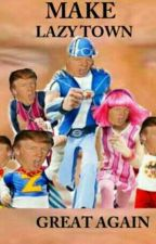 Make LazyTown Great Again by le_triggered