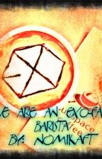 We Are an EXO-fan Barista [Completed] ~On EDITING mode~ by NomikaFT
