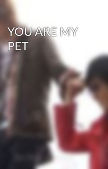 YOU ARE MY PET by anvibimi1988