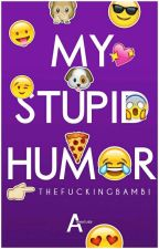 My Stupid Humor  by TheFuckingBambi