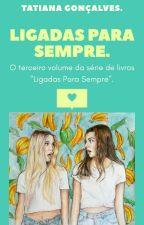 Ligadas Para Sempre - Livro 3 by TatianaGoncalvez