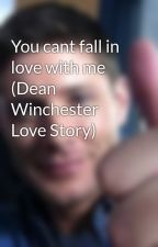 You cant fall in love with me (Dean Winchester Love Story) by spnloover