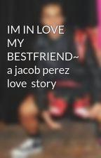IM IN LOVE MY BESTFRIEND~ a jacob perez love  story by ReginaCX