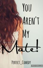 You Aren't My Mate! by Perfect_Comedy