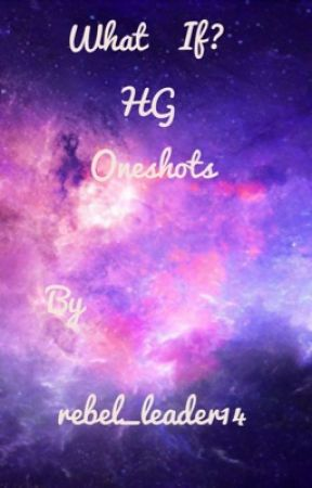 What if ? HG Oneshots  by rebel_leader14