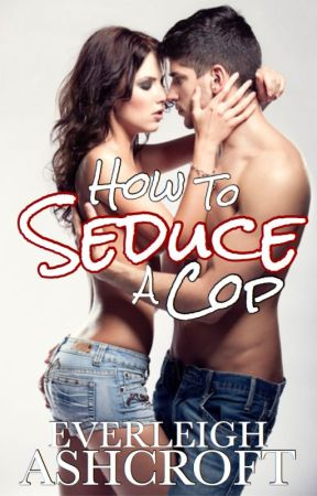 How to Seduce a Cop by EverleighPaige