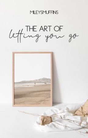 The Art Of Letting You Go by Mileysmuffins
