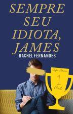 Sempre Seu Idiota, James | ✓ by rachelffernandes