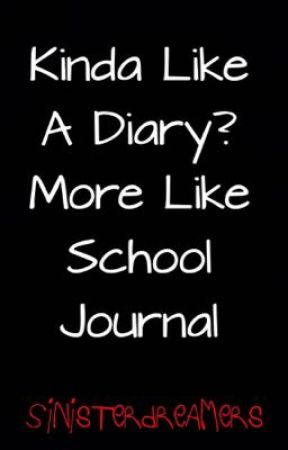 Kinda Like A Diary? More Like School Journal by SinisterDreamers