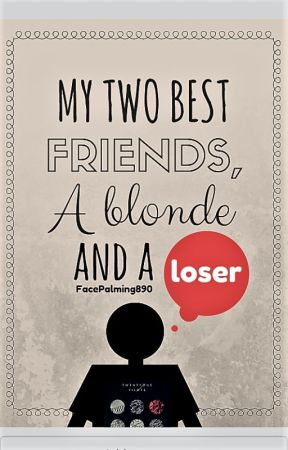 My Two Best Friends, a Blonde and a Loser by FacePalming890