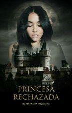 Princesa RECHAZADA???!!!!! by NatashaVazquez742