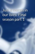 Just a morph in our lives: Final season part 1 by dragonflame2