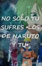 NO SOLO TU SUFRES •LOS DE NARUTO Y TU• by valenya234