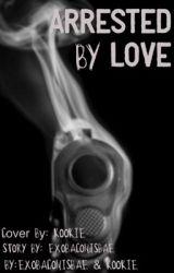 Arrested By Love by Kookie_Bulletproof