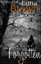 Luna Brown- Ignored, Forgotten by EllieTyler562