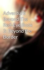 Adventure Beyond The Red-Eye Book 3: Beyond the Border by Broken_Wingedwolf