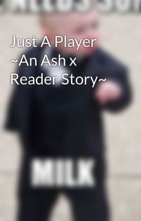 Just A Player ~An Ash x Reader Story~ by NekoPopplio