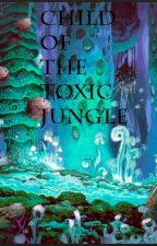 Child of the Toxic Jungle by Ginger_Tabby