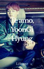 Te amo, Yoongi Hyung [YoonMin] by LiSugxr