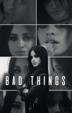 Bad Things - CAMREN FANFIC (Camila G!p)  by daniforever23