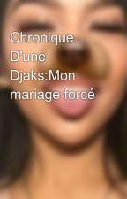 Chronique D'une Djaks:Mon mariage forcé by laguinneene224