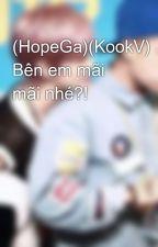 (HopeGa)(KookV) Bên em mãi mãi nhé?! by BongTayy