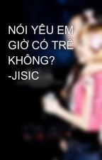 NÓI YÊU EM GIỜ CÓ TRỄ KHÔNG? -JISIC by Py_Jung