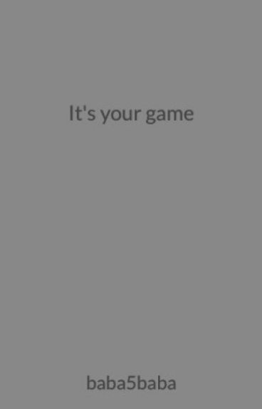 It's your game