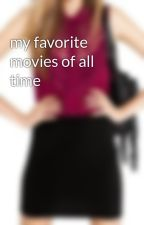my favorite movies of all time by AubreyEatsHearts1