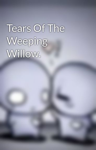 Tears Of The Weeping Willow. by LetterBee